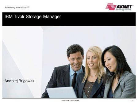 Www.avnet.com/ts/emea Accelerating Your Success TM 1 / 25 IBM Tivoli Storage Manager Andrzej Bugowski.