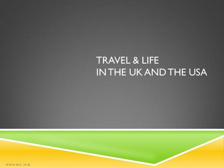TRAVEL & LIFE IN THE UK AND THE USA WWW.ESC.1K.PL.