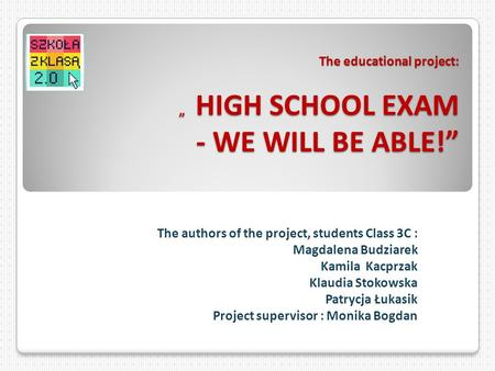 The educational project: HIGH SCHOOL EXAM - WE WILL BE ABLE! The authors of the project, students Class 3C : Magdalena Budziarek Kamila Kacprzak Klaudia.