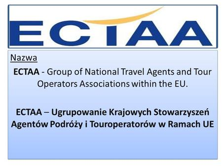 Nazwa ECTAA - Group of National Travel Agents and Tour Operators Associations within the EU. ECTAA – Ugrupowanie Krajowych Stowarzyszeń Agentów Podróży.
