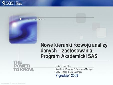 Copyright © 2006, SAS Institute Inc. All rights reserved. Łukasz Kociuba Academic Program & Research Manager BDM, Health & Life Sciences 7 grudzień 2009.