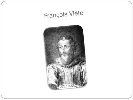 François Viète. Biografia François Viète was born in1540 in Fontenay le Comte, he died in 23 Feb 1603 in Paris. François was a French mathematician, teacher.