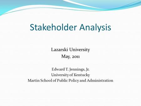 Stakeholder Analysis Lazarski University May, 2011 Edward T. Jennings, Jr. University of Kentucky Martin School of Public Policy and Administration.