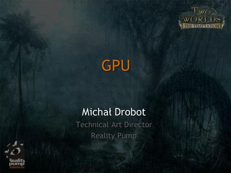 GPU Michał Drobot Technical Art Director Reality Pump.