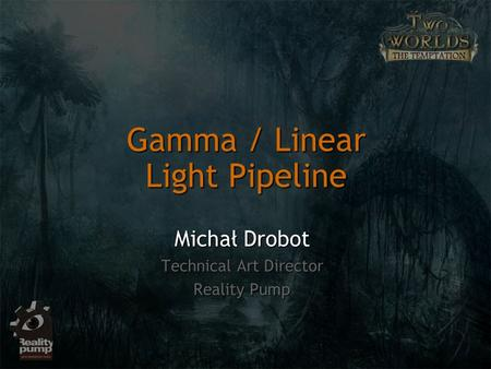 Gamma / Linear Light Pipeline Michał Drobot Technical Art Director Reality Pump.