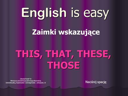 English is easy Naciśnij spację THIS, THAT, THESE, THOSE Zdiełał PiotrP Niniejsza prezentacja jest moją własnością Intelektualną, kopiowanie i udostępnianie…wskazane.