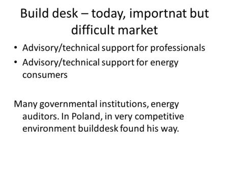 Build desk – today, importnat but difficult market Advisory/technical support for professionals Advisory/technical support for energy consumers Many governmental.
