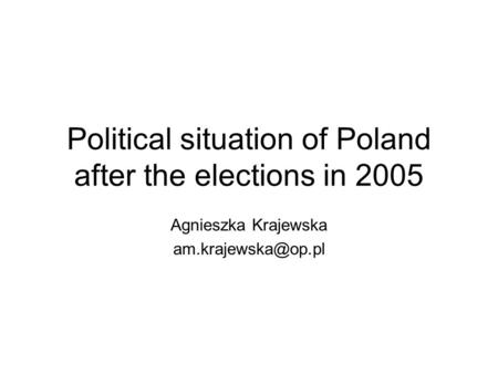 Political situation of Poland after the elections in 2005 Agnieszka Krajewska