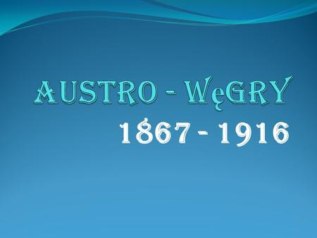 Austro - Węgry 1867 - 1916.