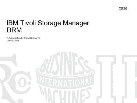 IBM Tivoli Storage Manager DRM A Presentation by Paweł Krawczyk June 8, 2011.