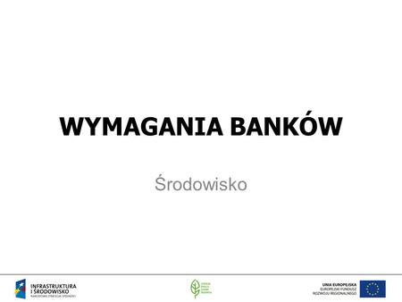 WYMAGANIA BANKÓW Środowisko. WB IFC (International Finance Corporation) EBRD.