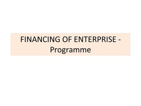 FINANCING OF ENTERPRISE - Programme. LECTURES 1.Primary objectives of corporate finance 2.Financial environment of the company 3.Capital structure decisions.