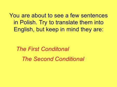 You are about to see a few sentences in Polish. Try to translate them into English, but keep in mind they are: The First Conditonal The Second Conditional.