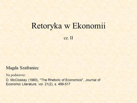 Retoryka w Ekonomii cz. II Na podstawie: D. McCloskey (1983), The Rhetoric of Economics, Journal of Economic Literature, vol. 21(2), s. 499-517 Magda.