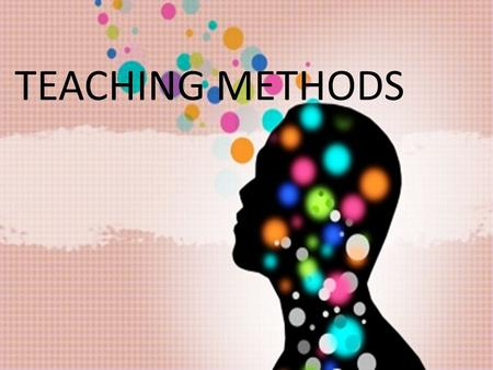 "TEACHING METHODS. What we mean by ""method""? It is a purposely and systematically applied by a teacher way of working with students, which enables them."
