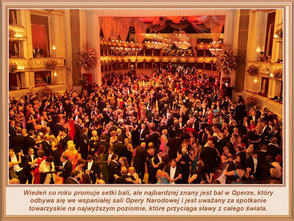 Wiedeń co roku promuje setki bali, ale najbardziej znany jest bal w Operze, który odbywa się we wspaniałej sali Opery Narodowej i jest uważany za spotkanie towarzyskie na najwyższym poziomie, które przyciąga sławy z całego świata.
