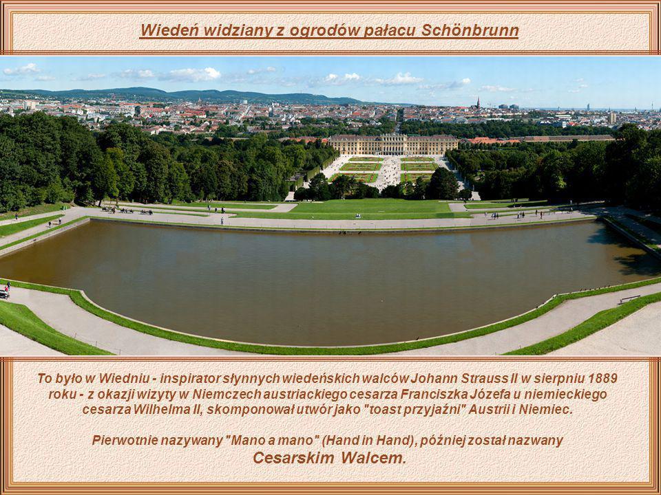 Wiedeń widziany z ogrodów pałacu Schönbrunn To było w Wiedniu - inspirator słynnych wiedeńskich walców Johann Strauss II w sierpniu 1889 roku - z okazji wizyty w Niemczech austriackiego cesarza Franciszka Józefa u niemieckiego cesarza Wilhelma II, skomponował utwór jako toast przyjaźni Austrii i Niemiec.