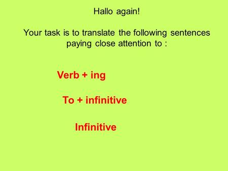 Hallo again! Your task is to translate the following sentences paying close attention to : Verb + ing To + infinitive Infinitive.