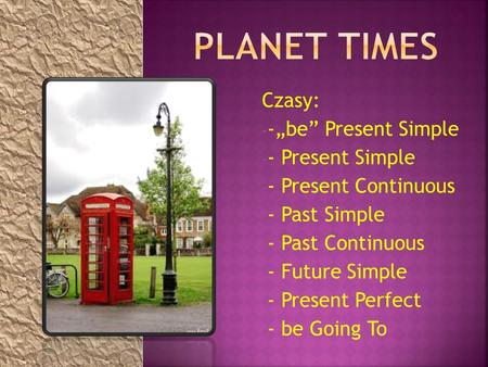 "Czasy: - -""be"" Present Simple - - Present Simple - - Present Continuous - - Past Simple - - Past Continuous - - Future Simple - - Present Perfect - - be."