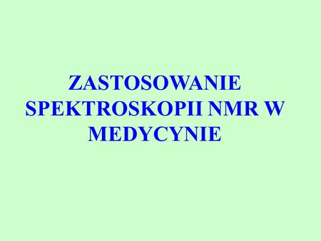 ZASTOSOWANIE SPEKTROSKOPII NMR W MEDYCYNIE. LITERATURA 1.K.H. Hausser, H.R. Kalbitzer, NMR in medicine and biology. Structure determination, tomography,