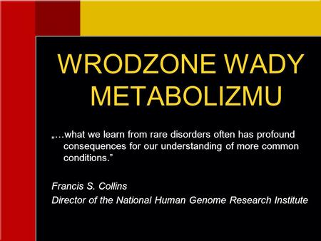 "WRODZONE WADY METABOLIZMU ""…what we learn from rare disorders often has profound consequences for our understanding of more common conditions."" Francis."