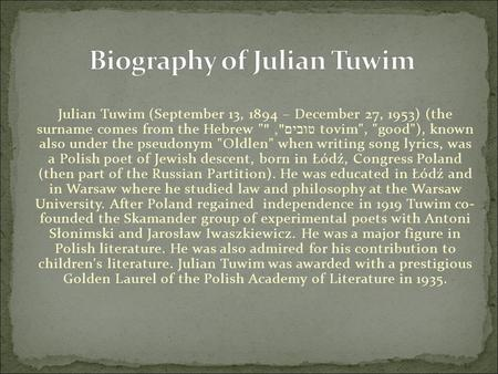 Julian Tuwim (September 13, 1894 – December 27, 1953) (the surname comes from the Hebrew  טובים ,  tovim, good), known also under the pseudonym Oldlen