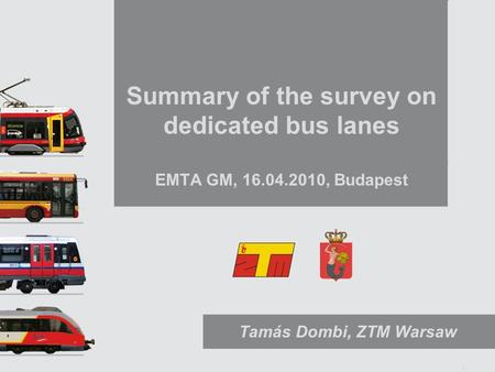 1 Summary of the survey on dedicated bus lanes EMTA GM, 16.04.2010, Budapest Tamás Dombi, ZTM Warsaw.
