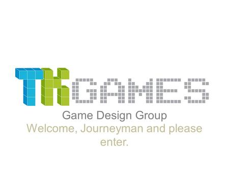 Game Design Group Welcome, Journeyman and please enter.