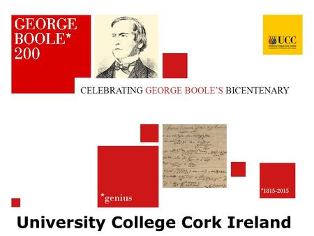 * genius * 1815-2015 CELEBRATING GEORGE BOOLE'S BICENTENARY University College Cork Ireland.
