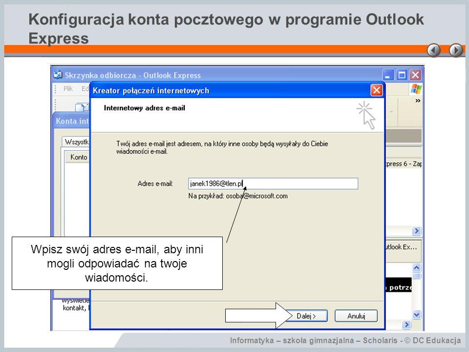 Informatyka – szkoła gimnazjalna – Scholaris - © DC Edukacja Konfiguracja konta pocztowego w programie Outlook Express Wpisz nazwę serwera pocztowego POP3 i SMTP, na którym jest twoja skrzynka pocztowa.