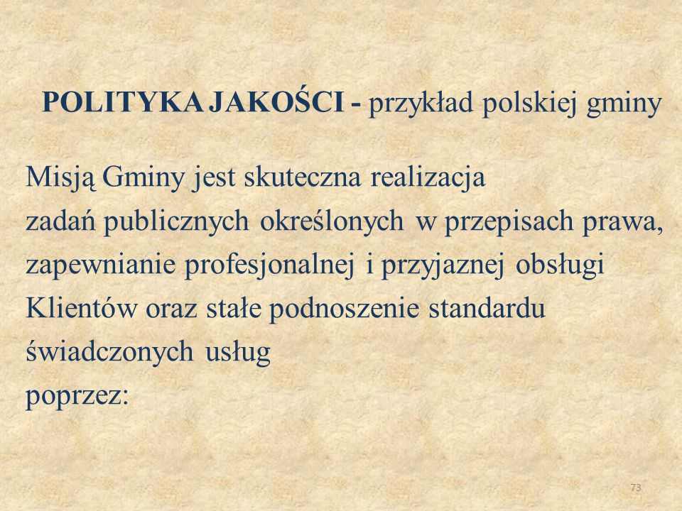 74  sprawne i kompetentne załatwianie spraw w terminach i trybach określonych w przepisach prawa i w obowiązujących procedurach,  szkolenie i podnoszenie kwalifikacji oraz kompetencji wszystkich pracowników zatrudnionych w Urzędzie,  dążenie do jak najpełniejszego zaspakajania potrzeb Klientów, uwzględnienia ich oczekiwań w planach poprawy jakości, POLITYKA JAKOŚCI - przykład polskiej gminy