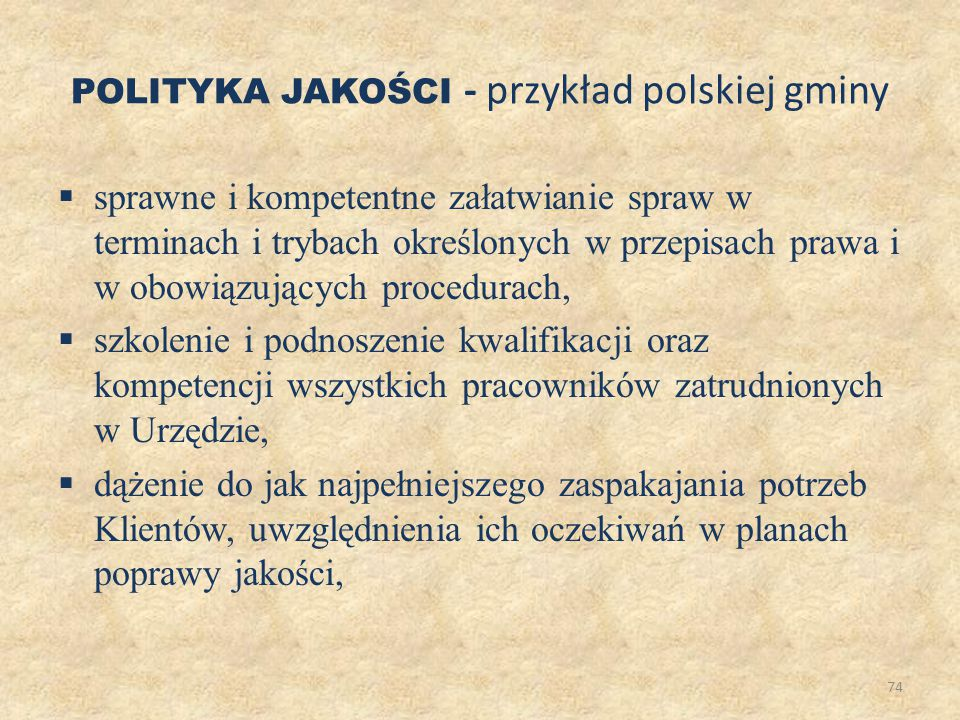 75 ciągłe doskonalenie komunikacji pomiędzy Klientem a Urzędem, prowadzenie stałego monitoringu procesów, identyfikowanie obszarów do poprawy oraz ciągłe doskonalenie poprzez realizację planów poprawy jakości zgodnie z wymogami normy ISO 9001:2000 POLITYKA JAKOŚCI - przykład polskiej gminy