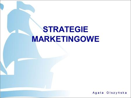 A g a t a O l s z y ń s k a STRATEGIE MARKETINGOWE.