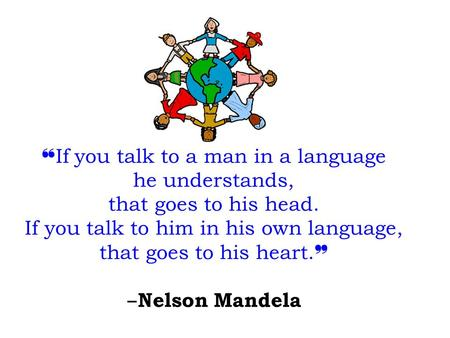 ❝ If you talk to a man in a language he understands, that goes to his head. If you talk to him in his own language, that goes to his heart. ❞ ‒ Nelson.