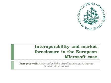Interoperability and market foreclosure in the European Microsoft case Przygotowali : Aleksander Foks, Ewelina Kopyś, Adrianna Nowak, Julia Rekus.