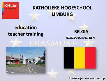 KATHOLIEKE HOGESCHOOL LIMBURG JĘZYK ZAJĘĆ :ANGIELSKI Informacje: www.aps.edu.pl education teacher training BELGIA.