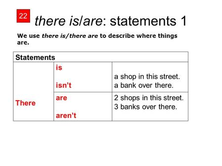 There is/are: statements 1 22 2 shops in this street. 3 banks over there. are aren't a shop in this street. a bank over there. is isn't There Statements.