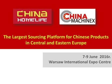 The Largest Sourcing Platform for Chinese Products in Central and Eastern Europe 7-9 June 2016r. Warsaw International Expo Centre.