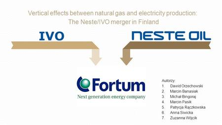 Testestes tetestestestes Vertical effects between natural gas and electricity production: The Neste/IVO merger in Finland Autorzy: 1.Dawid Orzechowski.
