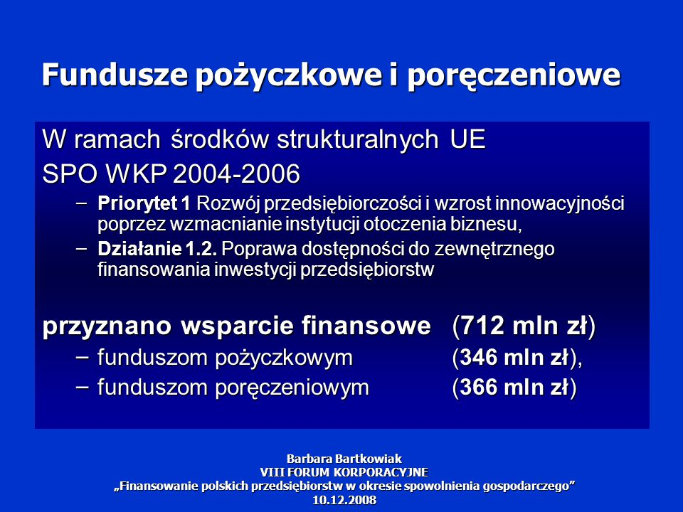 """Fundusze pożyczkowe i poręczeniowe Nowe wsparcie znacznie zdynamizowało działalność funduszy pożyczkowych i poręczeniowych: dynamiczny przyrost ich kapitałów, a w konsekwencji liczby i wartości udzielonych pożyczek i poręczeń przedsiębiorcom potwierdza, że istnieje zapotrzebowanie na finansowanie za pośrednictwem w/w funduszy Barbara Bartkowiak VIII FORUM KORPORACYJNE """"Finansowanie polskich przedsiębiorstw w okresie spowolnienia gospodarczego 10.12.2008"""