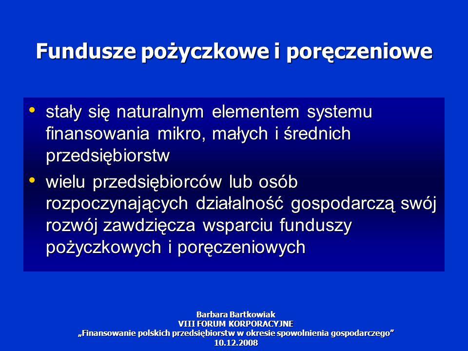 """Szanse i wyzwania Fundusze pożyczkowe i poręczeniowe stały się ważnym elementem systemu finansowania MSP w Polsce Fundusze pożyczkowe i poręczeniowe stały się ważnym elementem systemu finansowania MSP w Polsce Bez systematycznego wzrostu kapitałów fundusze nie mają szans na dalszy rozwój Bez systematycznego wzrostu kapitałów fundusze nie mają szans na dalszy rozwój Analizy rynku wskazują, że potrzeby przedsiębiorców na tego typu finansowanie jest i będzie coraz większe Analizy rynku wskazują, że potrzeby przedsiębiorców na tego typu finansowanie jest i będzie coraz większe Innowacyjne MSP będą wymagać coraz częściej finansowania ze strony tych funduszy Innowacyjne MSP będą wymagać coraz częściej finansowania ze strony tych funduszy Barbara Bartkowiak VIII FORUM KORPORACYJNE """"Finansowanie polskich przedsiębiorstw w okresie spowolnienia gospodarczego 10.12.2008"""