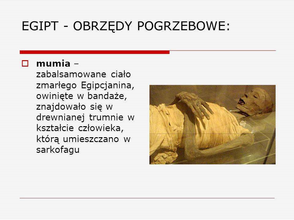 EGIPT - OBRZĘDY POGRZEBOWE:  mumifikacja – (inaczej balsamowanie) skomplikowany proces konserwacji ciała zmarłego w Egipcie polegający na wyjęciu wnętrzności i nasączeniu ciała substancjami konserwującymi, aby ciało nie uległo rozkładowi, wierzono bowiem, że dusza żyje dopóki jest zachowane ciało zmarłego