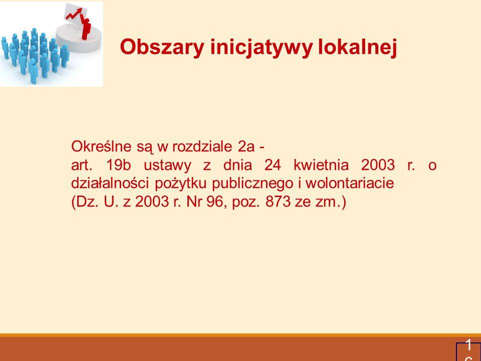 17 Obszary inicjatywy lokalnej Wnioski w ramach inicjatywy lokalnej mogą być składane w zakresie: 1) działalności wspomagającej rozwój wspólnot i społeczności lokalnych, obejmującej w szczególności budowę, rozbudowę lub remont dróg, budynków oraz obiektów architektury stanowiących własność powiatu nowosądeckiego, 2) działalności charytatywnej, 3) podtrzymywania i upowszechniania tradycji narodowej, pielęgnowania polskości oraz rozwoju świadomości narodowej, obywatelskiej i kulturowej, 4) kultury, sztuki, ochrony dóbr kultury i dziedzictwa narodowego,