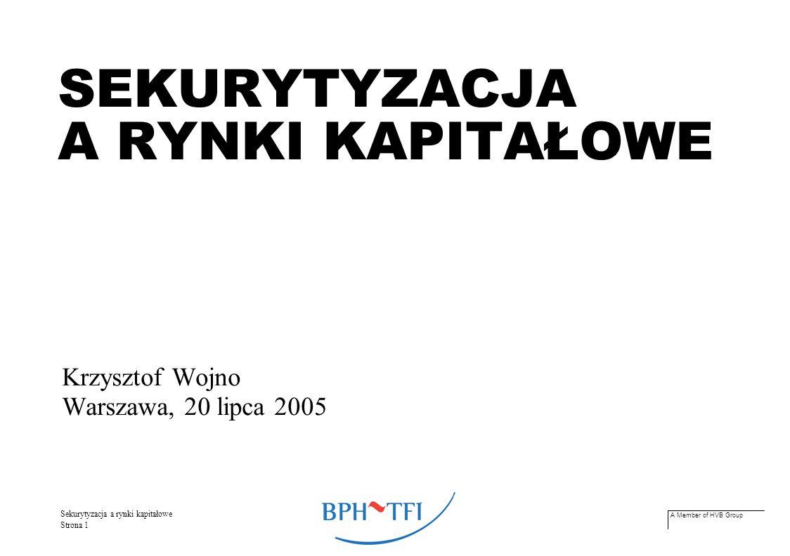 A Member of HVB Group Sekurytyzacja a rynki kapitałowe Strona 2 Historia STANY ZJEDNOCZONE powstanie – przełom lat 70-ych i 80-ych alternatywna wobec kredytów bankowych lub emisji klasycznych dłużnych papierów wartościowych nowatorska forma finansowania działalności gospodarczej EUROPA 10 lat później pierwsze transakcje – Wielka Brytania sposób upłynniania aktywów