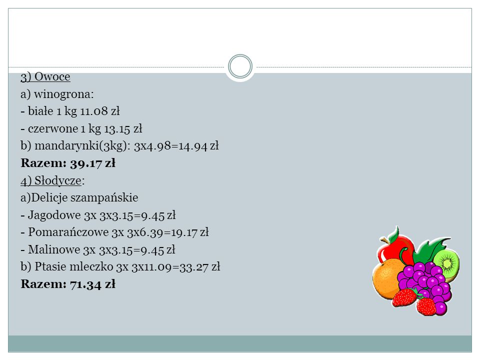 """5) Napoje( w litrowych butelkach): a) Woda """"Żywiec Zdrój 20x 20x2.99zł= 59.80 zł b) Coca cola (light) 20x 20x3.99zł=79.80 zł c) Sok pomarańczowy 20x 20x4.24zł=84.80 zł d) Sok jabłkowy 20x 20x3.50zł=70 zł Razem: 294.40 zł 6) Pizza (duża) a) Hawajska 10x 10x40zł=400 zł b) Capicciosa 10x 10x40zł=400 zł c) Georgia 10x 10x42zł=420 zł Razem:1220 zł"""
