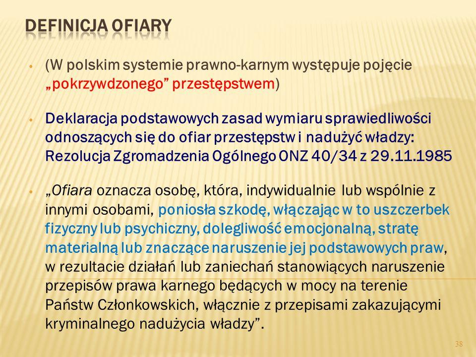 """38 (W polskim systemie prawno-karnym występuje pojęcie """"pokrzywdzonego przestępstwem) Deklaracja podstawowych zasad wymiaru sprawiedliwości odnoszących się do ofiar przestępstw i nadużyć władzy: Rezolucja Zgromadzenia Ogólnego ONZ 40/34 z 29.11.1985 """"Ofiara oznacza osobę, która, indywidualnie lub wspólnie z innymi osobami, poniosła szkodę, włączając w to uszczerbek fizyczny lub psychiczny, dolegliwość emocjonalną, stratę materialną lub znaczące naruszenie jej podstawowych praw, w rezultacie działań lub zaniechań stanowiących naruszenie przepisów prawa karnego będących w mocy na terenie Państw Członkowskich, włącznie z przepisami zakazującymi kryminalnego nadużycia władzy ."""