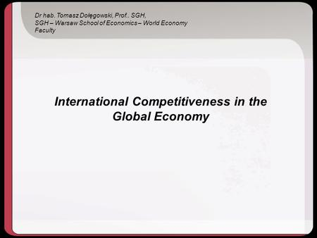 International Competitiveness in the Global Economy Dr hab. Tomasz Dołęgowski, Prof.. SGH, SGH – Warsaw School of Economics – World Economy Faculty.