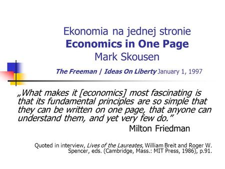 Ekonomia na jednej stronie Economics in One Page Mark Skousen The Freeman | Ideas On Liberty January 1, 1997 What makes it [economics] most fascinating.