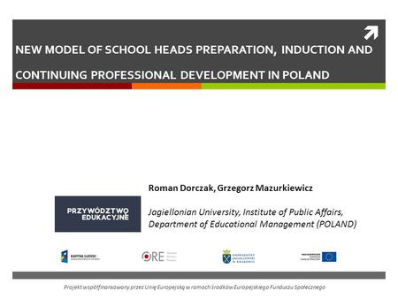 NEW MODEL OF SCHOOL HEADS PREPARATION, INDUCTION AND CONTINUING PROFESSIONAL DEVELOPMENT IN POLAND Roman Dorczak, Grzegorz Mazurkiewicz Jagiellonian University,
