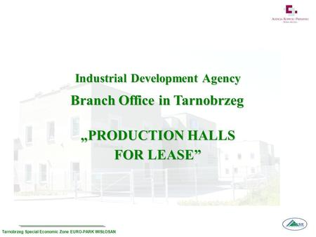 PRODUCTION HALLS FOR LEASE Industrial Development Agency Industrial Development Agency Branch Office in Tarnobrzeg Tarnobrzeg Special Economic Zone EURO-PARK.